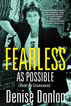 "Denise Donlon's memoir ""Fearless As Possible (Under the Circumstances)"" was published in November 2016 and is shortlisted for the 2017 Kobo Emerging Writers Prize for Nonfiction."