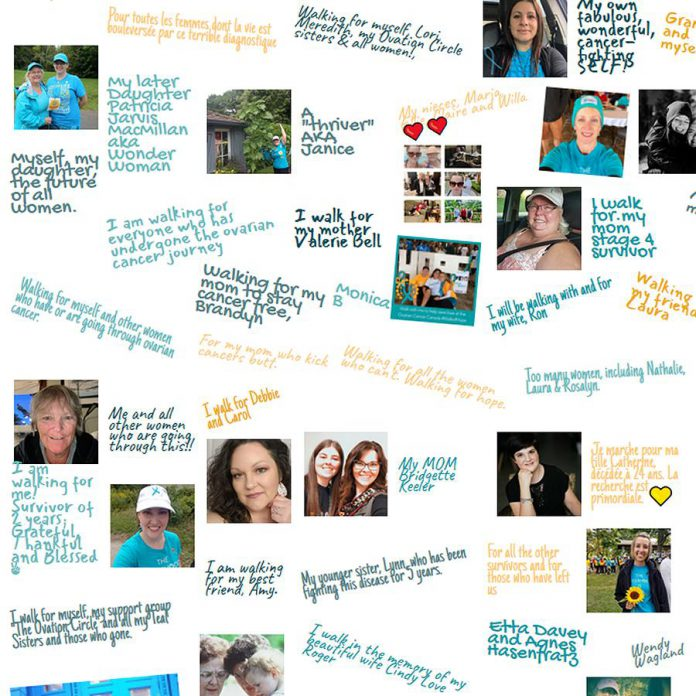 Some of the reasons why people are participating in this year's Ovarian Cancer Walk of Hope on September 13, 2020. Because of the pandemic, there will be no group walk but registered participants will walk around their neigbourhoods in their social circles and there will be a livestreamed event on Facebook. In Peterborough, leading up to the virtual walk on Sunday, there will also be virtual arts workshops, a cupcake sale, and a porch decorating contest. In addition, Paul Plant will be carrying his canoe through downtown Peterborough on Sunday with volunteers collecting donations. (Graphic: Ovarian Cancer Canada)